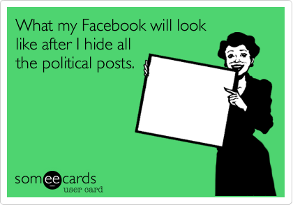 Funny Confession Ecard: What my Facebook will look like after I hide all the political posts.