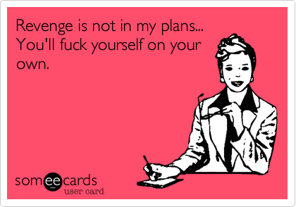 someecards.com - Revenge is not in my plans... You'll fuck yourself on your own.