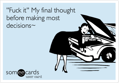 Funny Somewhat Topical Ecard: ''Fuck it'' My final thought before making most decisions~.