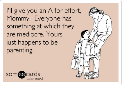 someecards.com - I'll give you an A for effort, Mommy. Everyone has something at which they are mediocre. Yours just happens to be parenting.