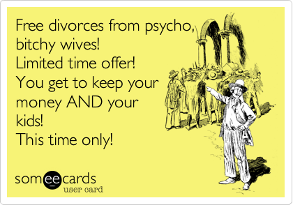 someecards.com - Free divorces from psycho, bitchy wives! Limited time offer! You get to keep your money AND your kids! This time only!