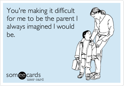 Funny Family Ecard: You're making it difficult for me to be the parent I always imagined I would be.