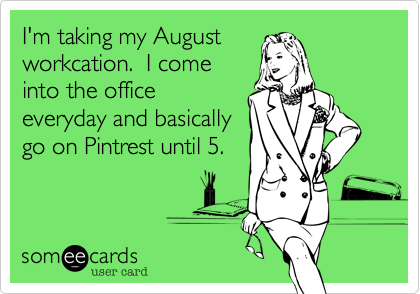 I'm taking my August workcation. I come into the office everyday and basically go on Pintrest until 5.
