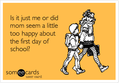 someecards.com - Is it just me or did mom seem a little too happy about the first day of school?