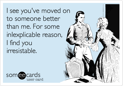 someecards.com - I see you've moved on to someone better than me. For some inIexplicable reason, I find you irresistable.
