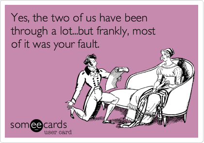 someecards.com - Yes, the two of us have been through a lot...but frankly, most of it was your fault.