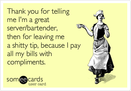 someecards.com - Thank you for telling me I'm a great server/bartender, then for leaving me a shitty tip, because I pay all my bills with compliments.