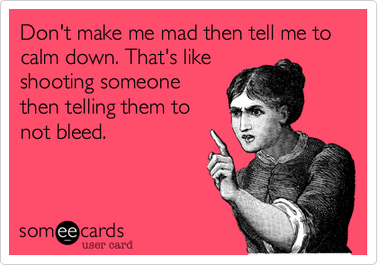 Funny Breakup Ecard: Don't make me mad then tell me to calm down. That's like shooting someone then telling them to not bleed.