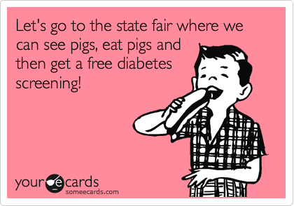 someecards.com - Let's go to the state fair where we can see pigs, eat pigs and then get a free diabetes screening!