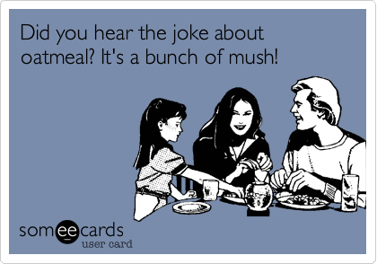someecards.com - Did you hear the joke about oatmeal? It's a bunch of mush!