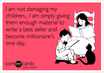 I am not damaging my children... I am simply giving them enough material to write a best seller and become millionaire's one day.