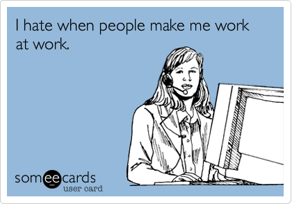 hate when people make me work at work. | Workplace Ecard ...Your Ecards Work Thursday