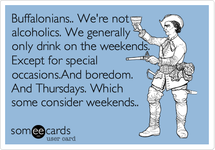 someecards.com - Buffalonians.. We're not alcoholics. We generally only drink on the weekends. Except for special occasions.And boredom. And Thursdays. Which some consider weekends..