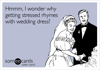 someecards.com - Hmmm, I wonder why getting stressed rhymes with wedding dress?