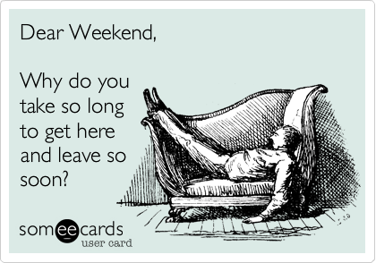 Funny Weekend Ecard: Dear Weekend, Why do you take so long to get here and leave so soon?