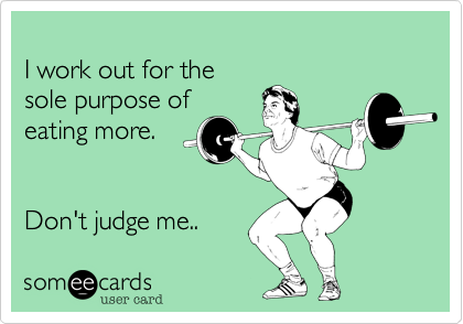 Funny Confession Ecard: I work out for the sole purpose of eating more. Don't judge me..