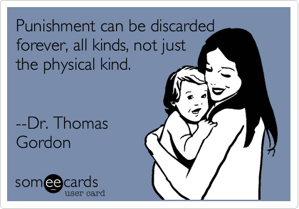 someecards.com - Punishment can be discarded forever, all kinds, not just the physical kind. --Dr. Thomas Gordon
