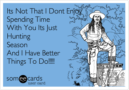 someecards.com - Its Not That I Dont Enjoy Spending Time With You Its Just Hunting Season And I Have Better Things To Do!!!!!