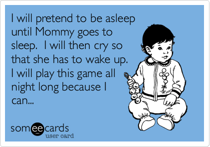 someecards.com - I will pretend to be asleep until Mommy goes to sleep. I will then cry so that she has to wake up. I will play this game all night long because I can...
