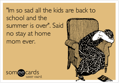 Funny Family Ecard: 'Im so sad all the kids are back to school and the summer is over'. Said no stay at home mom ever.
