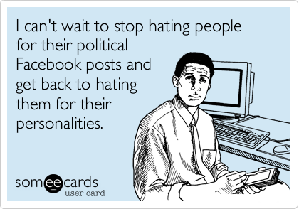 someecards.com - I can't wait to stop hating people for their political Facebook posts and get back to hating them for their personalities.