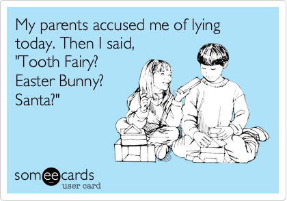 someecards.com - My parents accused me of lying today. Then I said,