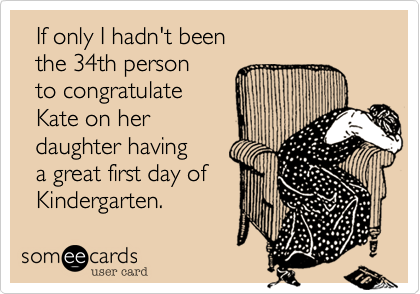 someecards.com - If only I hadn't been the 34th person to congratulate Kate on her daughter having a great first day of Kindergarten.
