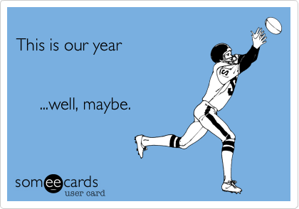 someecards.com - This is our year ...well, maybe.