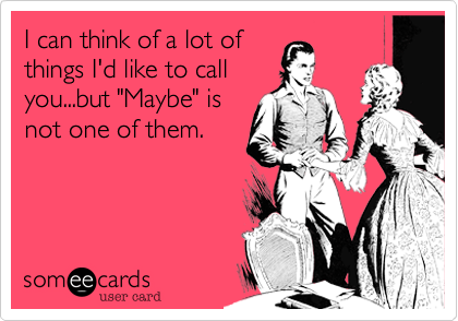 someecards.com - I can think of a lot ofthings I'd like to callyou...but