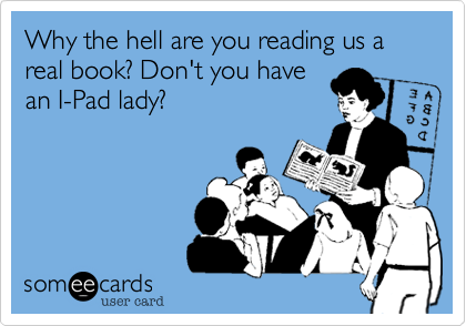 someecards.com - Why the hell are you reading us a real book? Don't you have an I-Pad lady?