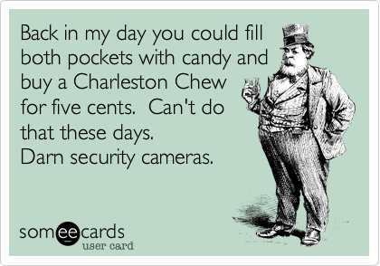 Funny Apology Ecard: Back in my day you could fill both pockets with candy and buy a Charleston Chew for five cents. Can't do that these days. Darn security cameras.