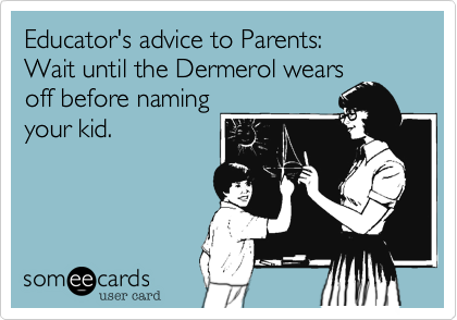 someecards.com - Educator's advice to Parents: Wait until the Dermerol wears off before naming your kid.