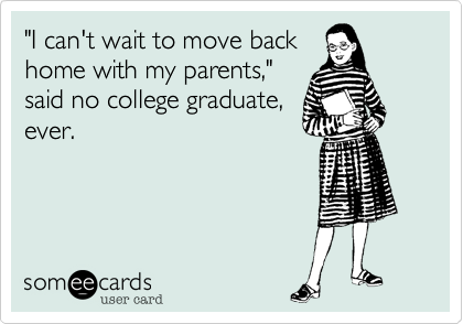 Funny Graduation Ecard: 'I can't wait to move back home with my parents,' said no college graduate, ever.
