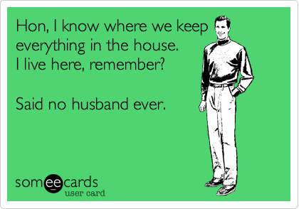 someecards.com - Hon, I know where we keep everything in the house. I live here, remember? Said no husband ever.