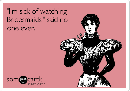 Funny Confession Ecard: 'I'm sick of watching Bridesmaids,' said no one ever.