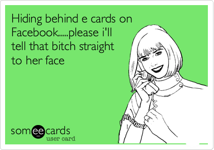 someecards.com - Hiding behind e cards on Facebook.....please i'll tell that bitch straight to her face