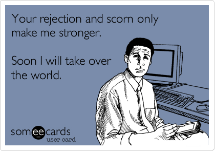 someecards.com - Your rejection and scorn only make me stronger. Soon I will take over the world.