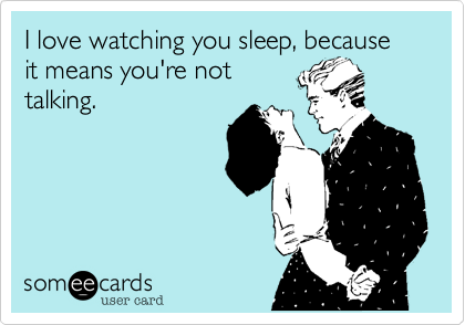 someecards.com - I love watching you sleep, because it means you're not talking.