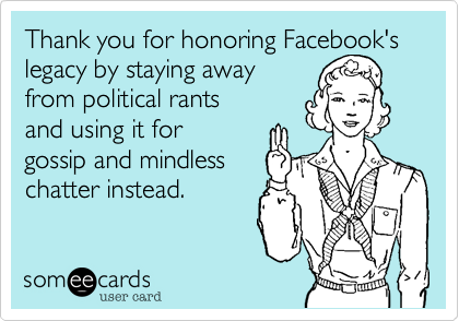 someecards.com - Thank you for honoring Facebook's legacy by staying away from political rants and using it for gossip and mindless chatter instead.
