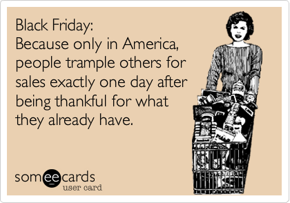 Funny Thanksgiving Ecard: Black Friday: Because only in America, people trample others for sales exactly one day after being thankful for what they already have.