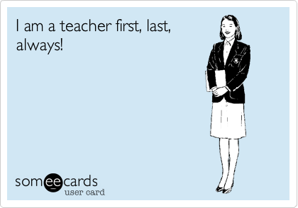 I am a teacher first, last, always!