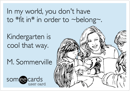 someecards.com - In my world, you don't have to *fit in* in order to ~belong~. Kindergarten is cool that way. M. Sommerville