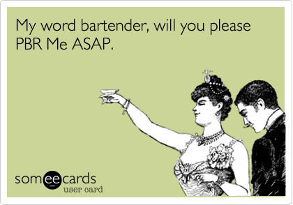 someecards.com - My word bartender, will you please PBR Me ASAP.