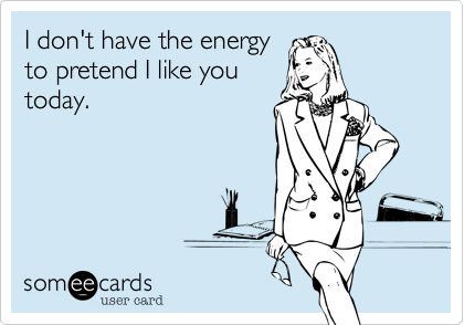 someecards.com - I don't have the energy to pretend I like you today.