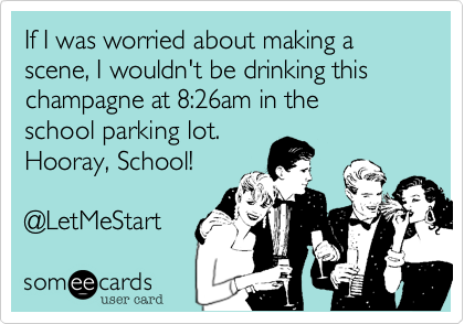 someecards.com - If I was worried about making a scene, I wouldn't be drinking this champagne at 8:26am in the school parking lot. Hooray, School! @LetMeStart