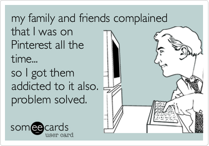 Funny Somewhat Topical Ecard: my family and friends complained that I was on Pinterest all the time... so I got them addicted to it also. problem solved.
