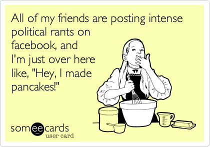 someecards.com - All of my friends are posting intense political rants on facebook, and I'm just over here like,
