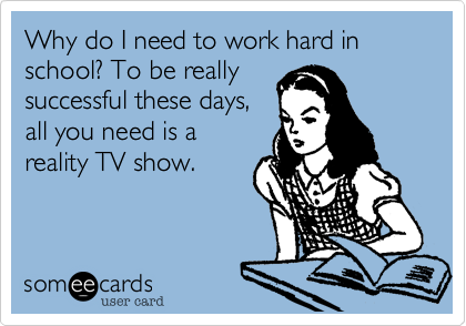Funny Seasonal Ecard: Why do I need to work hard in school? To be really successful these days, all you need is a reality TV show.