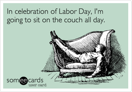 someecards.com - In celebration of Labor Day, I'm going to sit on the couch all day.