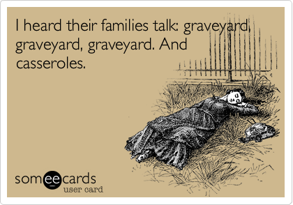 I heard their families talk: graveyard, graveyard, graveyard. And casseroles.